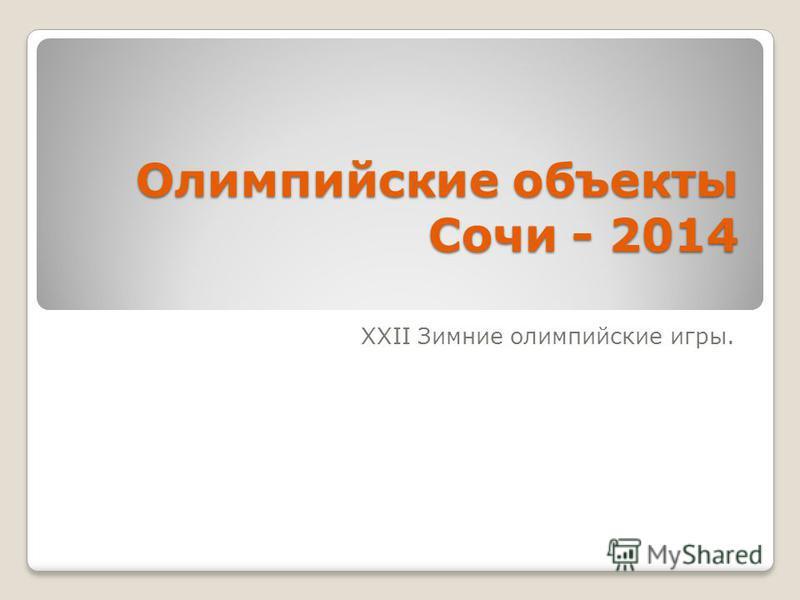 Олимпийские объекты Сочи - 2014 XXII Зимние олимпийские игры.