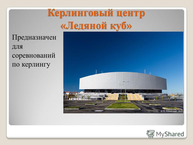 Керлинговый центр «Ледяной куб» Предназначен для соревнований по керлингу