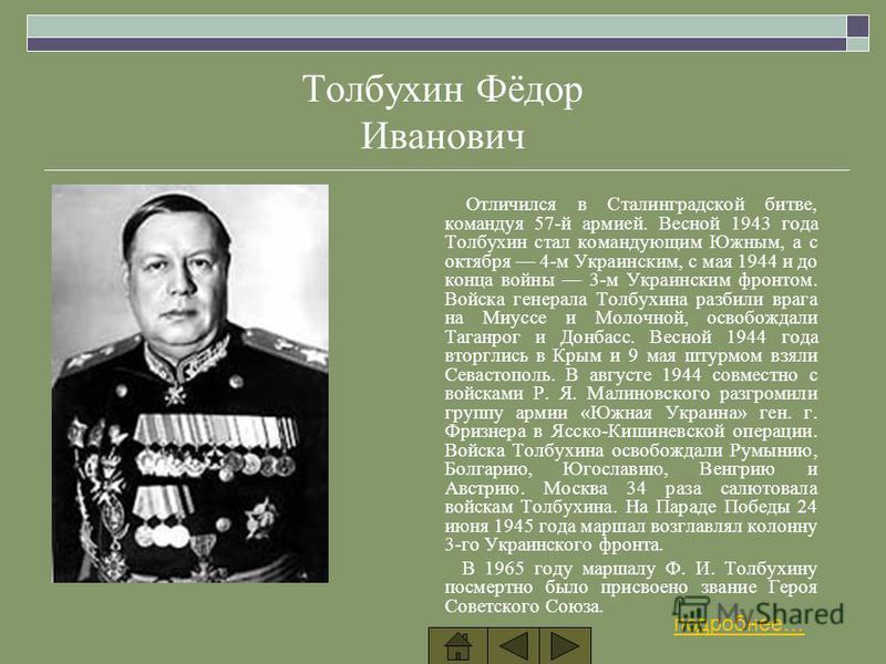 Толбухин Фёдор Иванович Отличился в Сталинградской битве, командуя 57-й армией. Весной 1943 года Толбухин стал командующим Южным, а с октября 4-м Украинским, с мая 1944 и до конца войны 3-м Украинским фронтом. Войска генерала Толбухина разбили врага