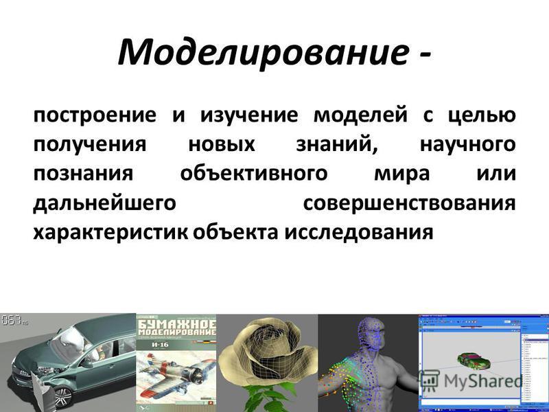 Моделирование - построение и изучение моделей с целью получения новых знаний, научного познания объективного мира или дальнейшего совершенствования характеристик объекта исследования