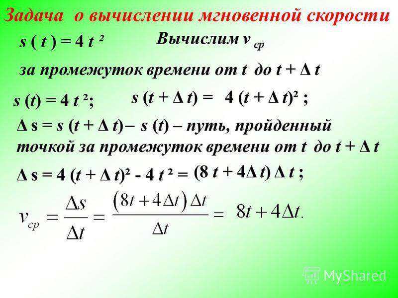 Задача о вычислении мгновенной скорости s ( t ) = 4 t² - закон движения материальной точки по прямой s - путь, пройденный за время t (t 0) Вычислим v ср - среднюю скорость точки за промежуток времени от t 1 = 2 до t 2 = 5 s (2) =4 · 2² =16; s (5) =4