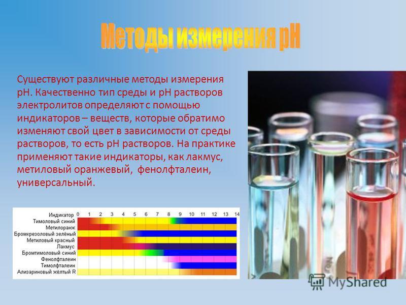 Существуют различные методы измерения рН. Качественно тип среды и рН растворов электролитов определяют с помощью индикаторов – веществ, которые обратимо изменяют свой цвет в зависимости от среды растворов, то есть рН растворов. На практике применяют