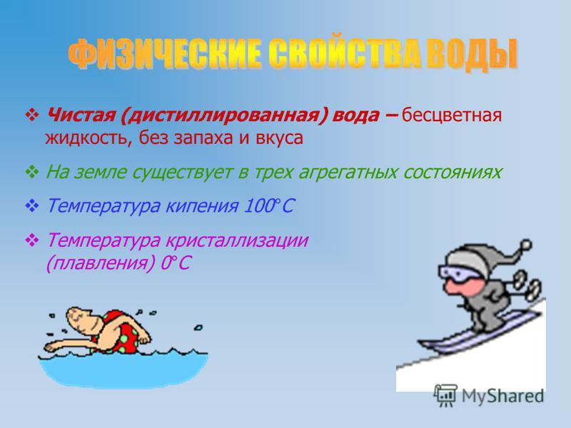 Чистая (дистиллированная) вода – бесцветная жидкость, без запаха и вкуса На земле существует в трех агрегатных состояниях Температура кипения 100°С Температура кристаллизации (плавления) 0°С