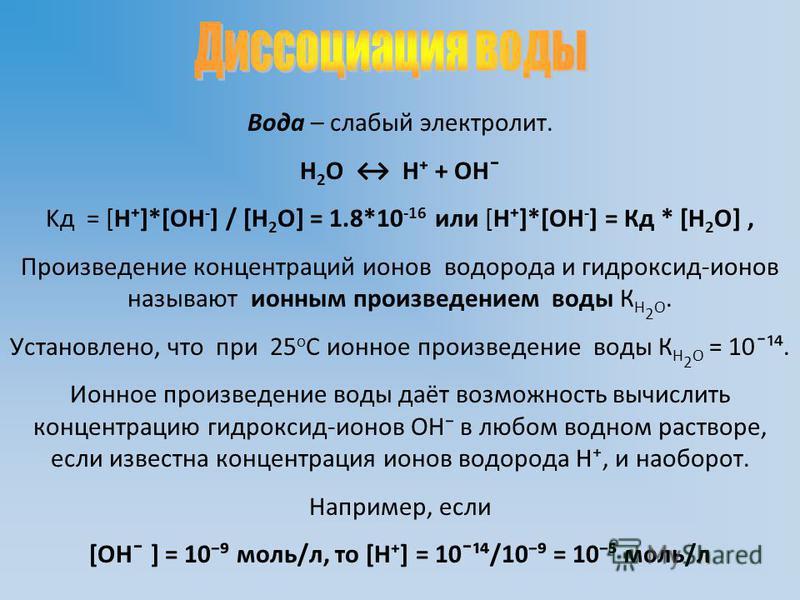 Вода – слабый электролит. Н 2 О Н + ОН ̄ Kд = [Н]*[ОН - ] / [H 2 O] = 1.8*10 -16 или [Н]*[ОН - ] = Кд * [H 2 O], Произведение концентраций ионов водорода и гидроксид-ионов называют ионным произведением воды К Н 2 О. Установлено, что при 25 o С ионное