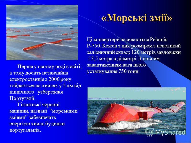 «Морські змії» Перша у своєму роді в світі, а тому досить незвичайна електростанція з 2006 року гойдається на хвилях у 5 км від північного узбережжя Португалії. Гігантські червоні машини, названі морськими зміями забезпечать енергією хвиль будинки по