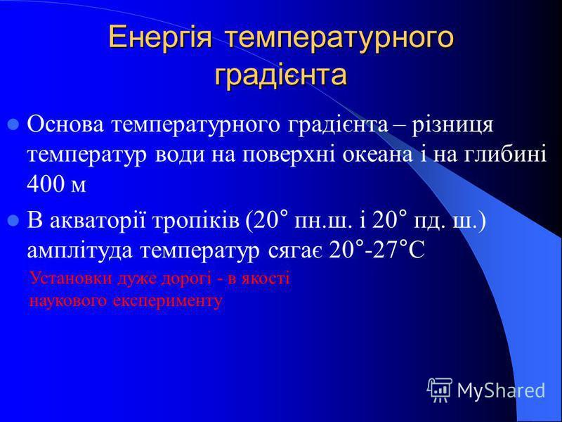 Енергія температурного градієнта Основа температурного градієнта – різниця температур води на поверхні океана і на глибині 400 м В акваторії тропіків (20° пн.ш. і 20° пд. ш.) амплітуда температур сягає 20°-27°С Установки дуже дорогі - в якості науков