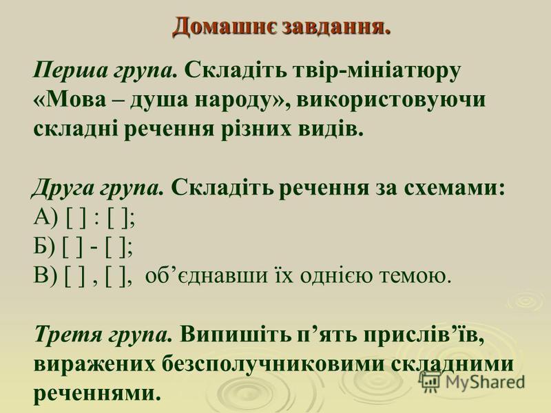 Домашнє завдання. Домашнє завдання. Перша група. Складіть твір-мініатюру «Мова – душа народу», використовуючи складні речення різних видів. Друга група. Складіть речення за схемами: А) [ ] : [ ]; Б) [ ] - [ ]; В) [ ], [ ], обєднавши їх однією темою.