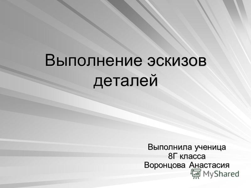 Выполнение эскизов деталей Выполнила ученица 8Г класса Воронцова Анастасия