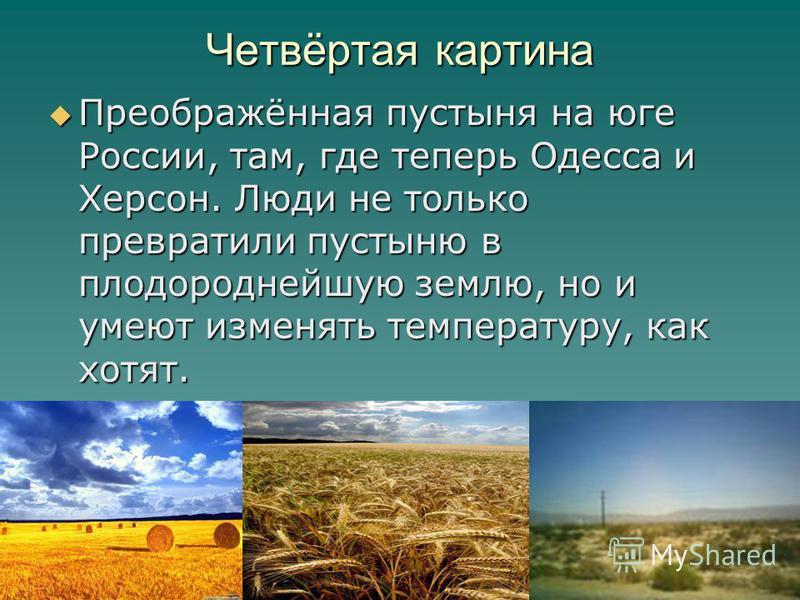 Четвёртая картина Преображённая пустыня на юге России, там, где теперь Одесса и Херсон. Люди не только превратили пустыню в плодороднейшую землю, но и умеют изменять температуру, как хотят. Преображённая пустыня на юге России, там, где теперь Одесса