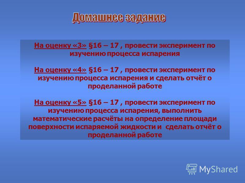 На оценку «3» §16 – 17, провести эксперимент по изучению процесса испарения На оценку «4» §16 – 17, провести эксперимент по изучению процесса испарения и сделать отчёт о проделанной работе На оценку «5» §16 – 17, провести эксперимент по изучению проц