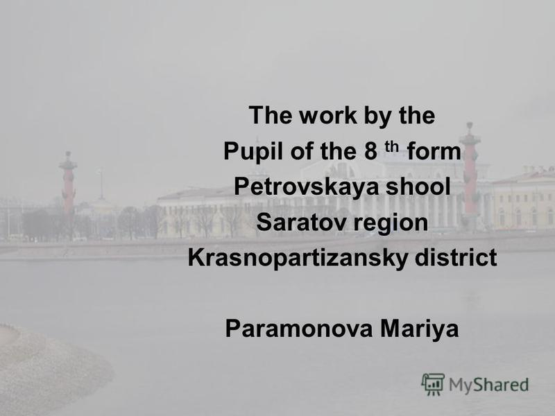 The work by the Pupil of the 8 th form Petrovskaya shool Saratov region Krasnopartizansky district Paramonova Mariya