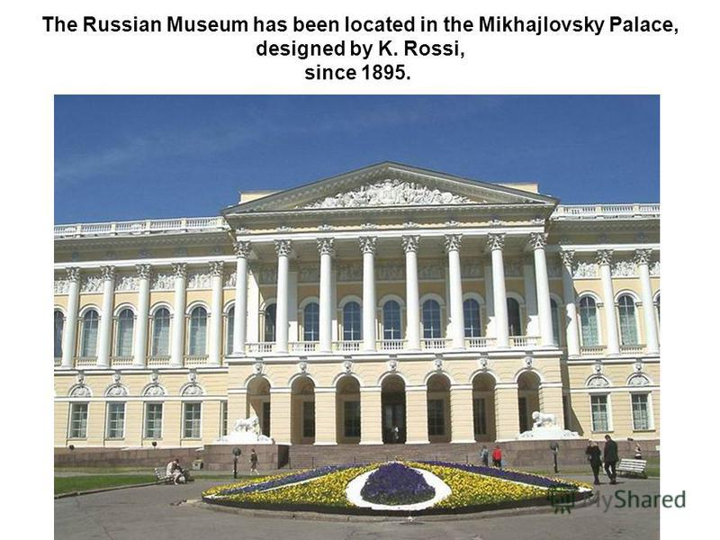 The Russian Museum has been located in the Mikhajlovsky Palace, designed by K. Rossi, since 1895.
