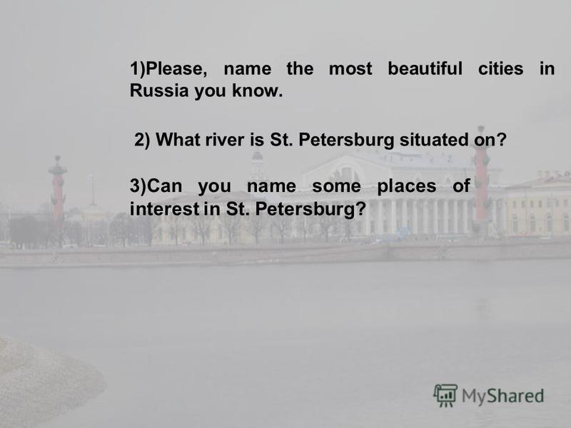 1)Please, name the most beautiful cities in Russia you know. 2) What river is St. Petersburg situated on? 3)Can you name some places of interest in St. Petersburg?