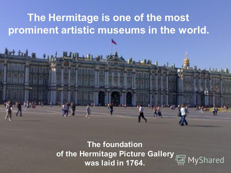 The Hermitage is one of the most рrominent artistic museums in the world. The foundation of the Hermitage Picture Gallery was laid in 1764.