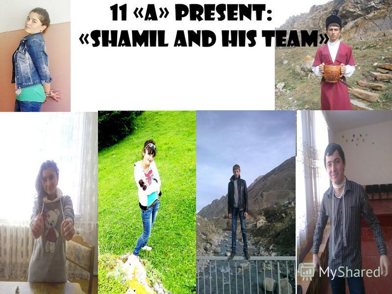 11 «A» present: « «Shamil and his team»