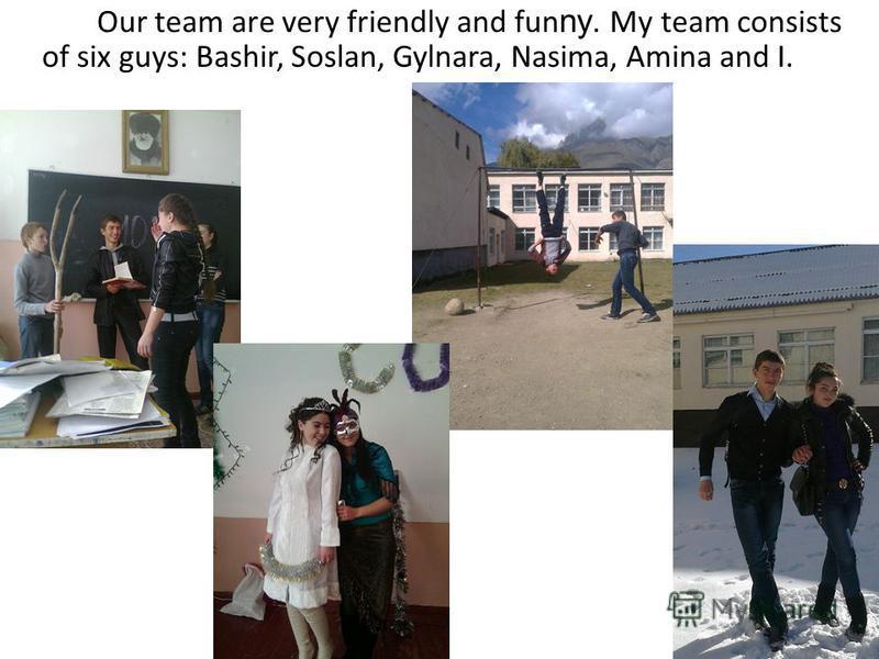 Our team are very friendly and fun ny. My team consists of six guys: Bashir, Soslan, Gylnara, Nasima, Amina and I.