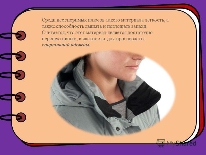 Среди неоспоримых плюсов такого материала легкость, а также способность дышать и поглощать запахи. Считается, что этот материал является достаточно перспективным, в частности, для производства спортивной одежды.