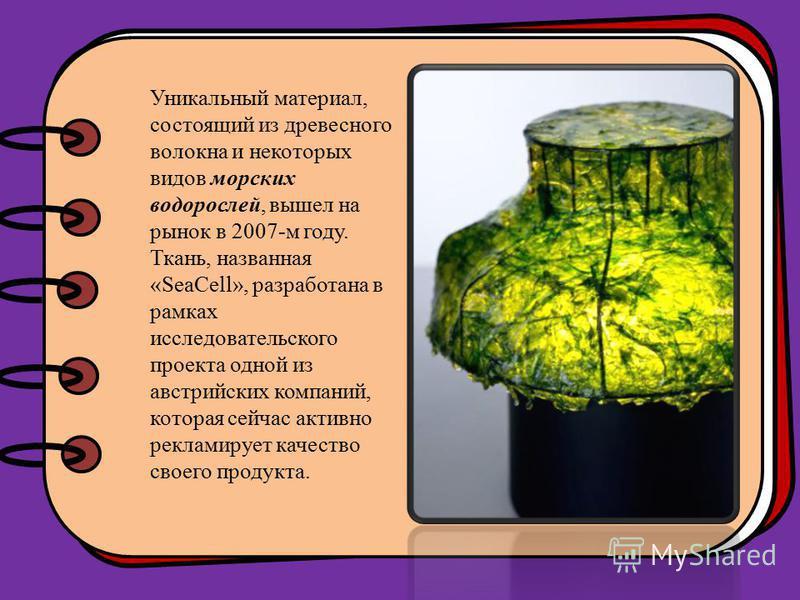 Уникальный материал, состоящий из древесного волокна и некоторых видов морских водорослей, вышел на рынок в 2007-м году. Ткань, названная «SeaCell», разрабойтана в рамках исследовательского проекта одной из австрийских компаний, которая сейчас активн
