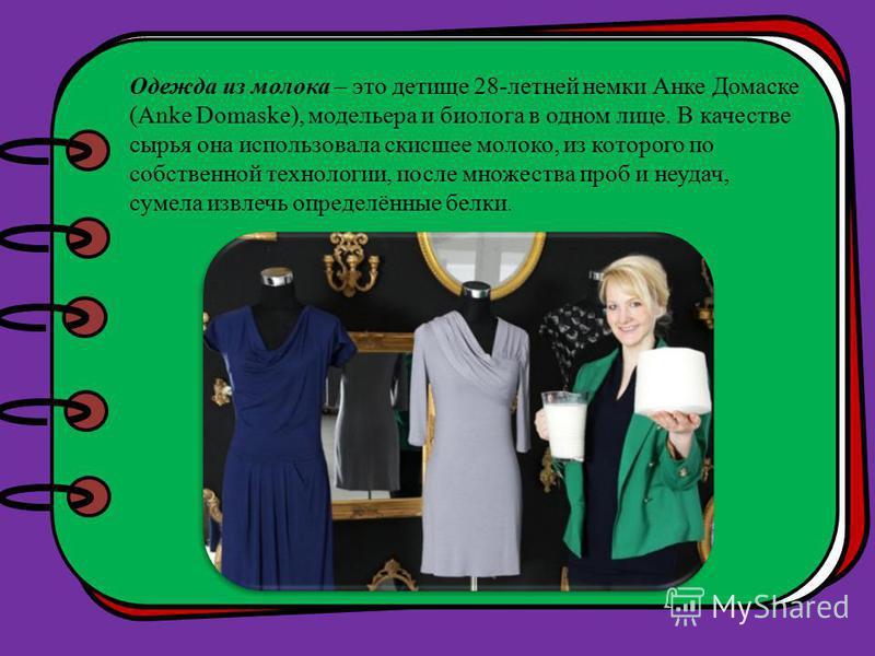 Одежда из молока – это детище 28-летней немки Анке Домаске (Anke Domaske), модельера и биолога в одном лице. В качестве сырья она использовала скисшее молоко, из которого по собственной технологии, после множества проб и неудач, сумела извлечь опреде