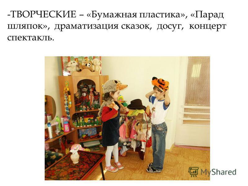 -ТВОРЧЕСКИЕ – «Бумажная пластика», «Парад шляпок», драматизация сказок, досуг, концерт спектакль.