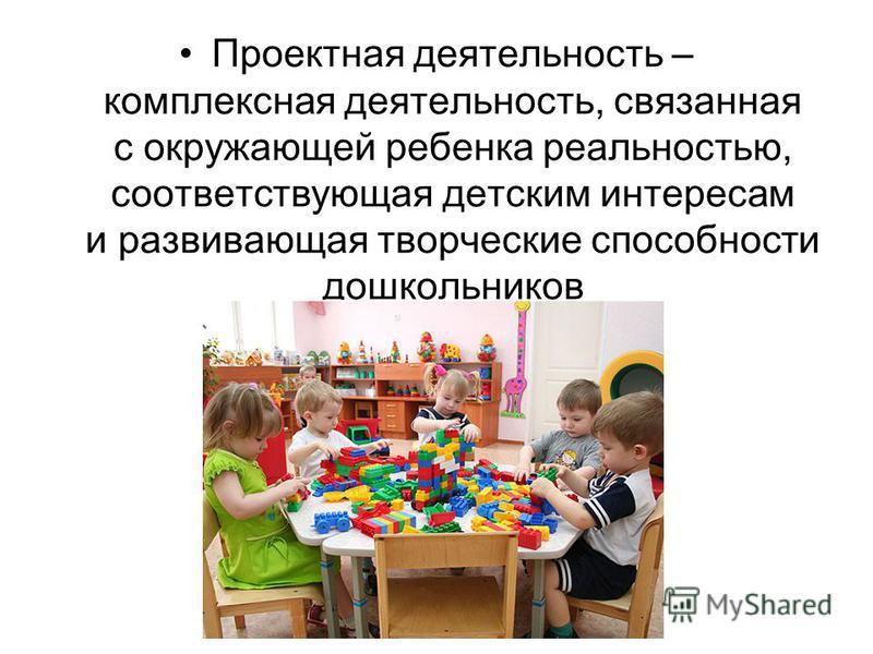 Проектная деятельность – комплексная деятельность, связанная с окружающей ребенка реальностью, соответствующая детским интересам и развивающая творческие способности дошкольников