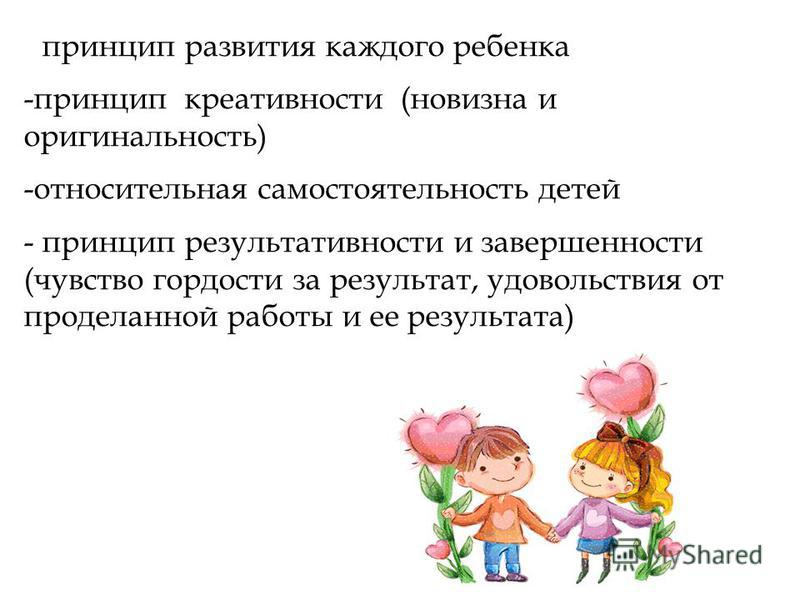 - принцип развития каждого ребенка -принцип креативности (новизна и оригинальность) -относительная самостоятельность детей - принцип результативности и завершенности (чувство гордости за результат, удовольствия от проделанной работы и ее результата)