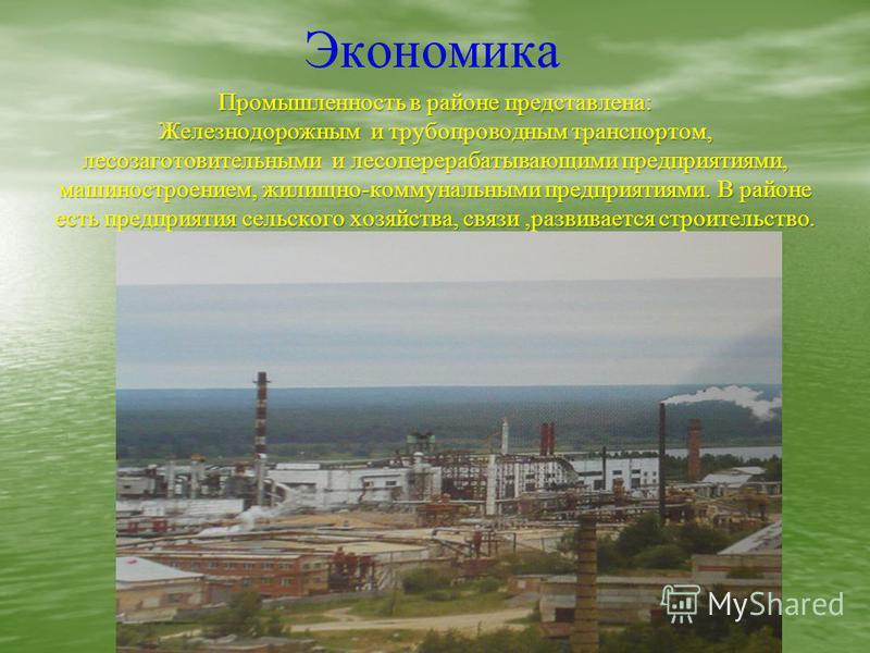 Экономика Промышленность в районе представлена: Железнодорожным и трубопроводным транспортом, лесозаготовительными и лесоперерабатывающими предприятиями, машиностроением, жилищно-коммунальными предприятиями. В районе есть предприятия сельского хозяйс