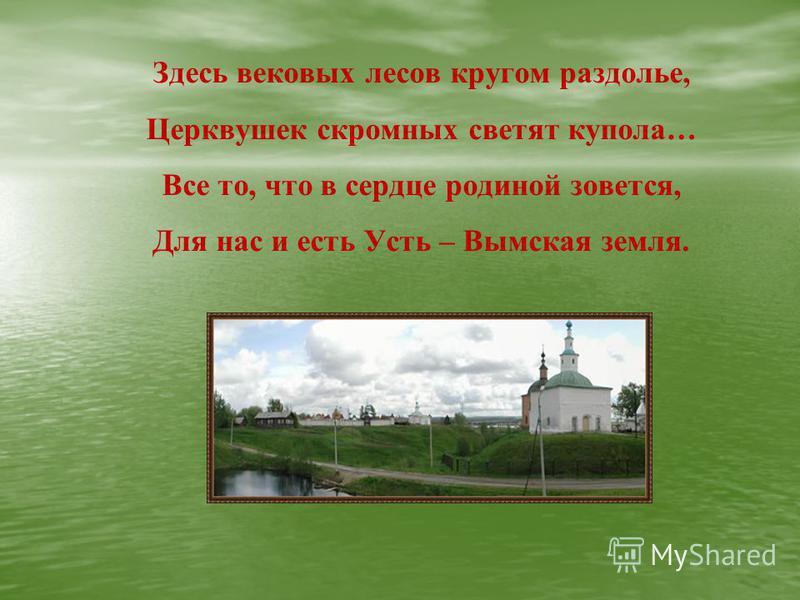 Здесь вековых лесов кругом раздолье, Церквушек скромных светят купола… Все то, что в сердце родиной зовется, Для нас и есть Усть – Вымская земля.