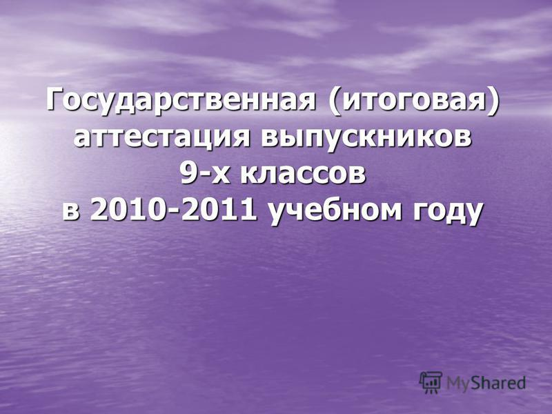Государственная (итоговая) аттестация выпускников 9-х классов в 2010-2011 учебном году