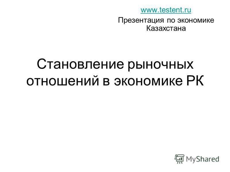 Становление рыночных отношений в экономике РК www.testent.ru Презентация по экономике Казахстана