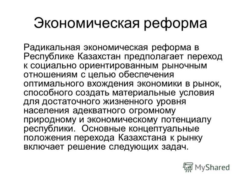 Экономическая реформа Радикальная экономическая реформа в Республике Казахстан предполагает переход к социально ориентированным рыночным отношениям с целью обеспечения оптимального вхождения экономики в рынок, способного создать материальные условия