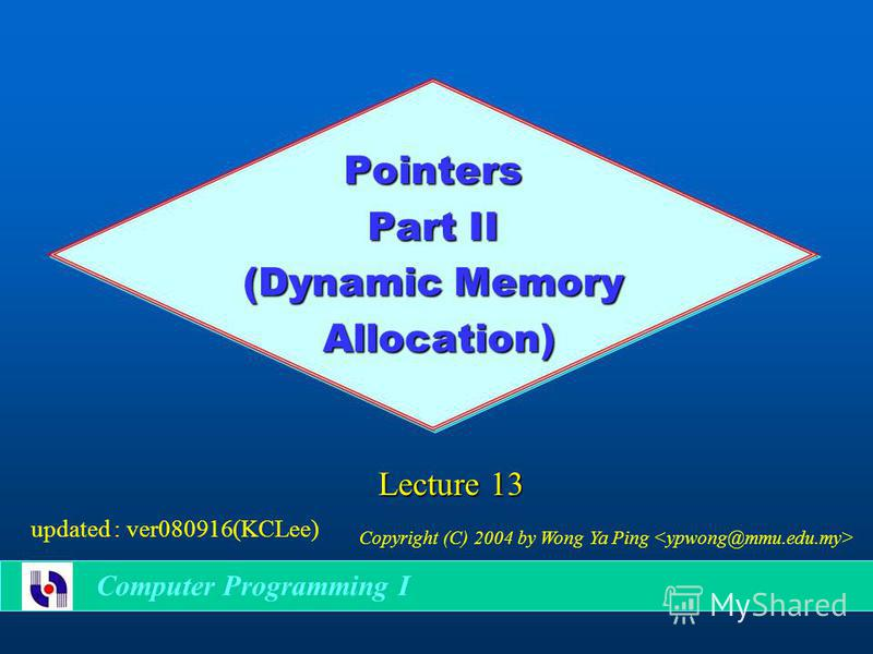 Pointers Part II (Dynamic Memory Allocation) Allocation) Lecture 13 Copyright (C) 2004 by Wong Ya Ping updated : ver080916(KCLee) Computer Programming I