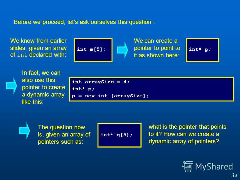 34 Before we proceed, lets ask ourselves this question : We know from earlier slides, given an array of int declared with: int m[5]; We can create a pointer to point to it as shown here: int* p; In fact, we can also use this pointer to create a dynam