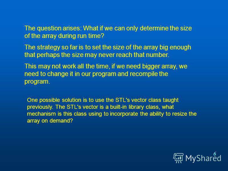 6 The question arises: What if we can only determine the size of the array during run time? The strategy so far is to set the size of the array big enough that perhaps the size may never reach that number. This may not work all the time, if we need b