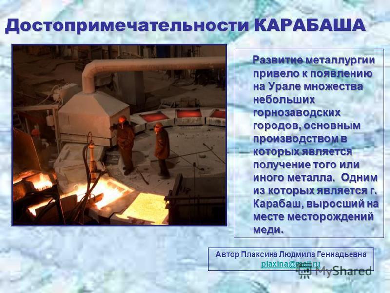 Достопримечательности КАРАБАША Автор Плаксина Людмила Геннадьевна plaxina@mail.ru plaxina@mail.ru Развитие металлургии привело к появлению на Урале множества небольших горнозаводских городов, основным производством в которых является получение того и
