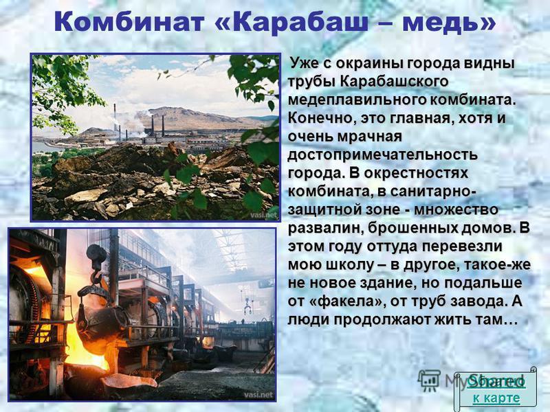 Комбинат «Карабаш – медь» Уже с окраины города видны трубы Карабашского медеплавильного комбината. Конечно, это главная, хотя и очень мрачная достопримечательность города. В окрестностях комбината, в санитарно- защитной зоне - множество развалин, бро
