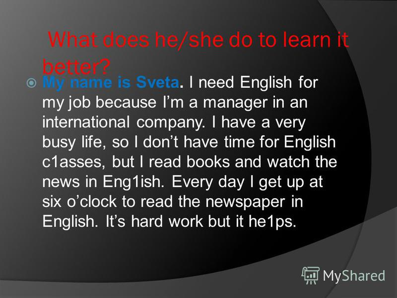What does he/she do to learn it better? Мy nаmе is Sveta. I need English for my job because Im а manager in an international соmpаny. I have а very busy life, so I dont have time for English c1asses, but I read books and watch the news in Eng1ish. Ev