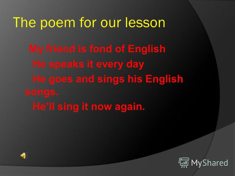 The poem for our lesson My friend is fond of English He speaks it every day He goes and sings his English songs. Hell sing it now again.