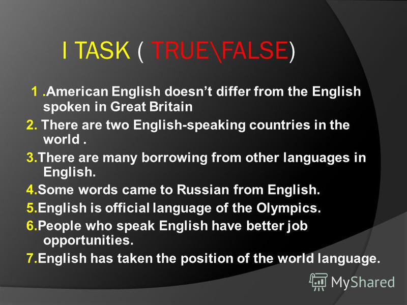 I TASK ( TRUE\FALSE) 1.American English doesnt differ from the English spoken in Great Britain 2. There are two English-speaking countries in the world. 3.There are many borrowing from other languages in English. 4.Some words came to Russian from Eng