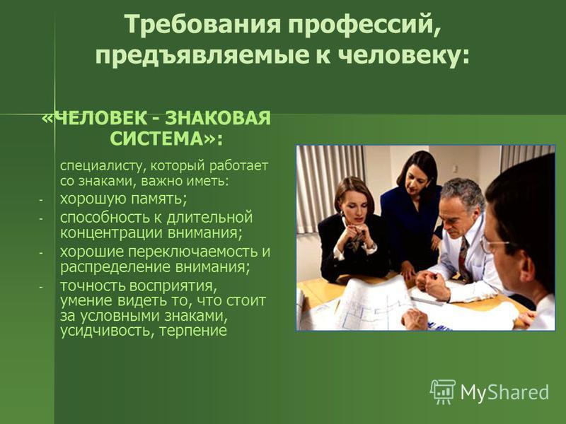 Требования профессий, предъявляемые к человеку: «ЧЕЛОВЕК - ЗНАКОВАЯ СИСТЕМА»: специалисту, который работает со знаками, важно иметь: - - хорошую память; - - способность к длительной концентрации внимания; - - хорошие переключаемость и распределение в
