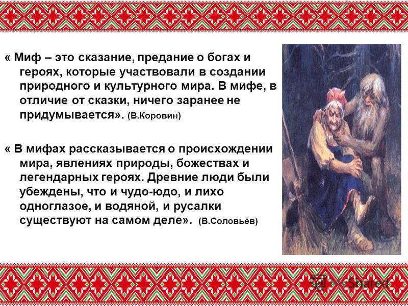 « Миф – это сказание, предание о богах и героях, которые участвовали в создании природного и культурного мира. В мифе, в отличие от сказки, ничего заранее не придумывается». (В.Коровин) « В мифах рассказывается о происхождении мира, явлениях природы,