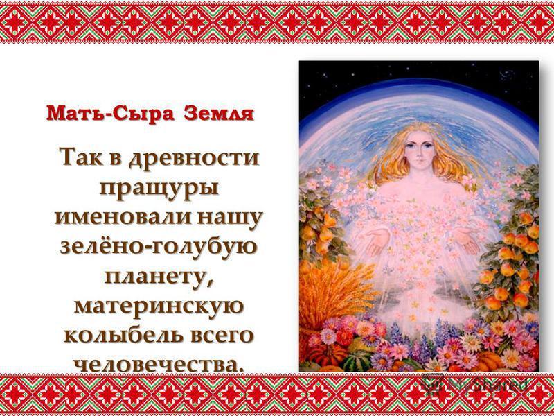 Мать-Сыра Земля Так в древности пращуры именовали нашу зелёно-голубую планету, материнскую колыбель всего человечества.