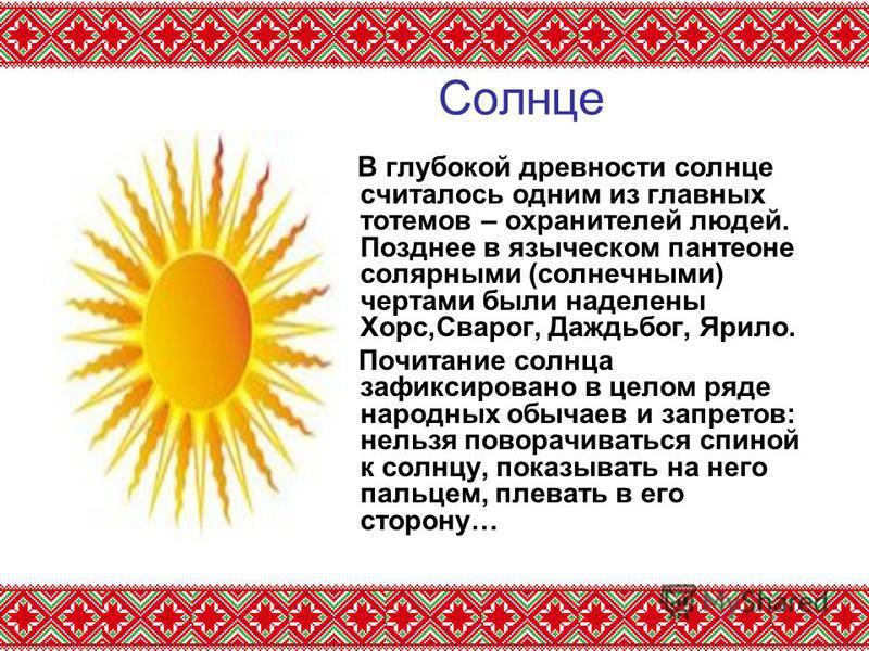 Солнце В глубокой древности солнце считалось одним из главных тотемов – охранителей людей. Позднее в языческом пантеоне солярными (солнечными) чертами были наделены Хорс,Сварог, Даждьбог, Ярило. Почитание солнца зафиксировано в целом ряде народных об