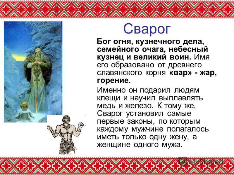 Сварог Бог огня, кузнечного дела, семейного очага, небесный кузнец и великий воин. Имя его образовано от древнего славянского корня «вар» - жар, горение. Именно он подарил людям клещи и научил выплавлять медь и железо. К тому же, Сварог установил сам