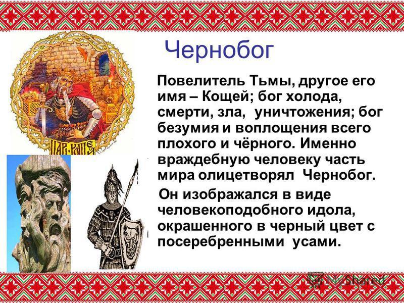 Чернобог Повелитель Тьмы, другое его имя – Кощей; бог холода, смерти, зла, уничтожения; бог безумия и воплощения всего плохого и чёрного. Именно враждебную человеку часть мира олицетворял Чернобог. Он изображался в виде человекоподобного идола, окраш