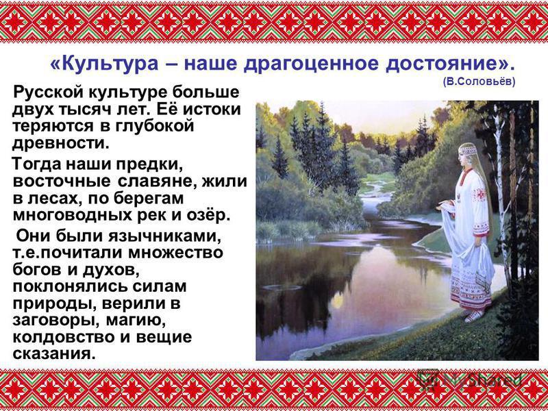 «Культура – наше драгоценное достояние». (В.Соловьёв) Русской культуре больше двух тысяч лет. Её истоки теряются в глубокой древности. Тогда наши предки, восточные славяне, жили в лесах, по берегам многоводных рек и озёр. Они были язычниками, т.е.поч