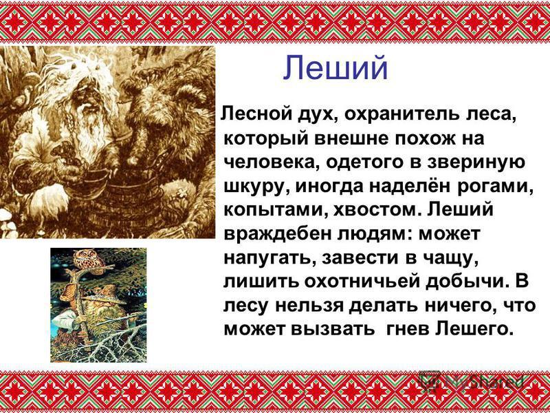 Леший Лесной дух, охранитель леса, который внешне похож на человека, одетого в звериную шкуру, иногда наделён рогами, копытами, хвостом. Леший враждебен людям: может напугать, завести в чащу, лишить охотничьей добычи. В лесу нельзя делать ничего, что