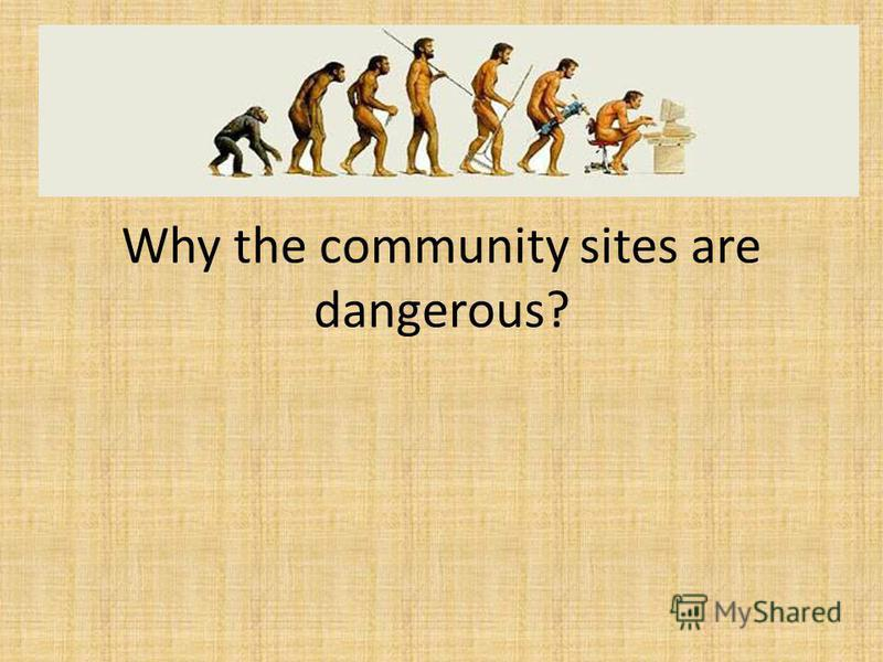 Why the community sites are dangerous?
