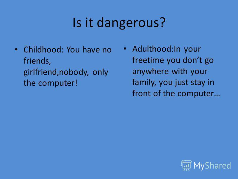 Is it dangerous? Childhood: You have no friends, girlfriend,nobody, only the computer! Adulthood:In your freetime you dont go anywhere with your family, you just stay in front of the computer…
