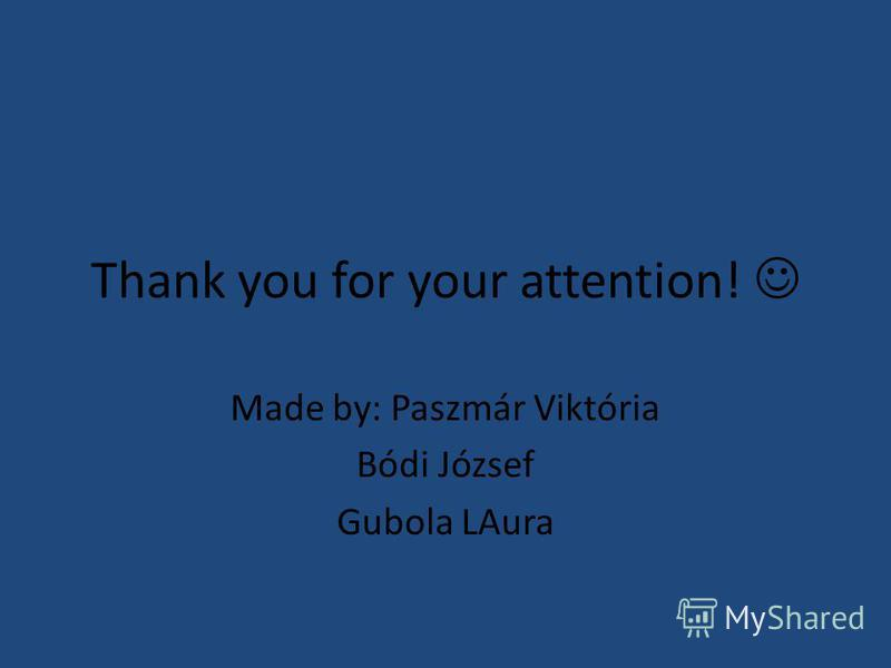 Thank you for your attention! Made by: Paszmár Viktória Bódi József Gubola LAura